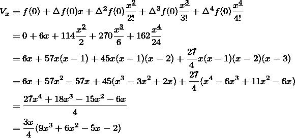 \begin{align*} V_x&=f(0)+\Delta f(0)x+\Delta^2 f(0) \frac{\fp{x}{2}}{2!}+\Delta^3 f(0) \frac{\fp{x}{3}}{3!}+\Delta^4 f(0) \frac{\fp{x}{4}}{4!}\\ &=0+6x+114\frac{\fp{x}{2}}{2}+270\frac{\fp{x}{3}}{6}+162\frac{\fp{x}{4}}{24}\\ &=6x+57x(x-1)+45x(x-1)(x-2)+\frac{27}{4}x(x-1)(x-2)(x-3)\\ &=6x+57x^2-57x+45(x^3-3x^2+2x)+\frac{27}{4}(x^4-6x^3+11x^2-6x)\\ &=\frac{27x^4+18x^3-15x^2-6x}{4}\\ &=\frac{3x}{4}(9x^3+6x^2-5x-2) \end{align*}