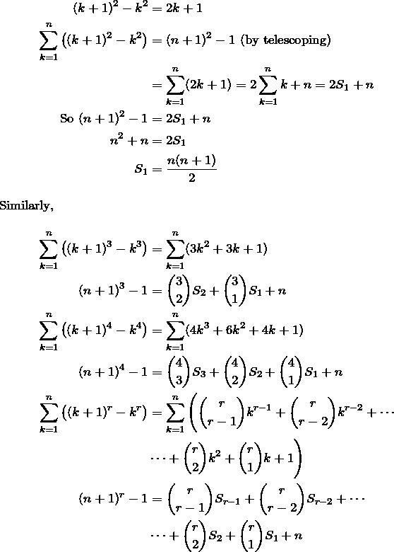 \begin{align*} (k+1)^2-k^2&=2k+1 \\ \sum_{k=1}^n \big( (k+1)^2-k^2 \big)&=(n+1)^2-1 \text{ (by telescoping)} \\  &= \sum_{k=1}^n (2k+1) =2\sum_{k=1}^n k + n=2S_1+n\\ \text{So } (n+1)^2-1&=2S_1+n \\ n^2+n&=2S_1 \\ S_1&=\frac{n(n+1)}{2} \intertext{Similarly,} \sum_{k=1}^n \big( (k+1)^3-k^3 \big) &= \sum_{k=1}^n (3k^2+3k+1) \\ (n+1)^3-1 &=\binom{3}{2}S_2+\binom{3}{1}S_1+n \\ \sum_{k=1}^n \big( (k+1)^4-k^4 \big) &= \sum_{k=1}^n (4k^3+6k^2+4k+1) \\ (n+1)^4-1 &=\binom{4}{3}S_3+\binom{4}{2}S_2+\binom{4}{1}S_1+n \\ \sum_{k=1}^n \big( (k+1)^r-k^r \big) &= \sum_{k=1}^n \Bigg(\binom{r}{r-1}k^{r-1}+\binom{r}{r-2}k^{r-2}+\cdots \\ &\cdots+ \binom{r}{2}k^2+\binom{r}{1}k+1\Bigg) \\ (n+1)^r-1 &= \binom{r}{r-1}S_{r-1}+\binom{r}{r-2}S_{r-2}+\cdots \\ &\cdots+\binom{r}{2}S_2+\binom{r}{1}S_1+n  \end{align*}