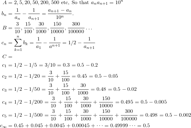 \begin{align*} A &= 2, 5, 20, 50, 200, 500 \text{ etc, So that } a_n a_{n+1}=10^n \\  b_n&=\fr{a_n}-\fr{a_{n+1}}=\frac{a_{n+1}-a_n}{10^n}. \\ B&=\frac{3}{10}, \frac{15}{100}, \frac{30}{1000}, \frac{150}{10000}, \frac{300}{100000}\dots\\ c_n&=\sum\limits_{k=1}^n b_k=\fr{a_1}-\fr{a^{n+1}}=1/2-\fr{a_{n+1}} \\ C&= \\ c_1&= 1/2-1/5=3/10=0.3=0.5-0.2 \\ c_2&= 1/2-1/20=\frac{3}{10}+\frac{15}{100}=0.45=0.5-0.05 \\ c_3&= 1/2-1/50=\frac{3}{10}+\frac{15}{100}+\frac{30}{1000}=0.48=0.5-0.02 \\ c_4&= 1/2-1/200=\frac{3}{10}+\frac{15}{100}+\frac{30}{1000}+\frac{150}{10000}=0.495=0.5-0.005 \\ c_5&= 1/2-1/500=\frac{3}{10}+\frac{15}{100}+\frac{30}{1000}+\frac{150}{10000}+\frac{300}{100000}=0.498=0.5-0.002 \\ c_\infty&=0.45+0.045+0.0045+0.00045+\dots=0.49999\dots=0.5  \end{align*}