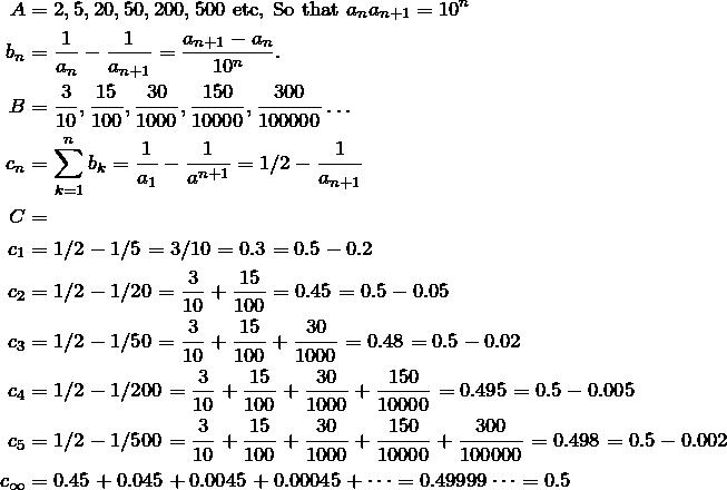 \begin{align*} A &= 2, 5, 20, 50, 200, 500 \text{ etc, So that } a_n a_{n+1}=10^n \\  b_n&=\fr{a_n}-\fr{a_{n+1}}=\frac{a_{n+1}-a_n}{10^n}. \\ B&=\frac{3}{10}, \frac{15}{100}, \frac{30}{1000}, \frac{150}{10000}, \frac{300}{100000}\dots\\ c_n&=\sum\limits_{k=1}^n b_k=\fr{a_1}-\fr{a^{n+1}}=1/2-\fr{a_{n+1}} \\ C&= \\ c_1&= 1/2-1/5=3/10=0.3=0.5-0.2 \\ c_2&= 1/2-1/20=\frac{3}{10}+\frac{15}{100}=0.45=0.5-0.05 \\ c_3&= 1/2-1/50=\frac{3}{10}+\frac{15}{100}+\frac{30}{1000}=0.48=0.5-0.02 \\ c_4&= 1/2-1/200=\frac{3}{10}+\frac{15}{100}+\frac{30}{1000}+\frac{150}{10000}=0.495=0.5-0.005 \\ c_5&= 1/2-1/500=\frac{3}{10}+\frac{15}{100}+\frac{30}{1000}+\frac{150}{10000}+\frac{300}{100000}=0.498=0.5-0.002 \\ c_\infty&=0.45+0.045+0.0045+0.00045+\dots=0.49999\dots=0.5  \end{align*}