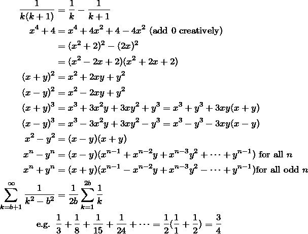 \begin{align*} \fr{k(k+1)}&=\fr{k}-\fr{k+1} \\ x^4 + 4 &= x^4+4x^2+4-4x^2 \text{ (add 0 creatively)} \\ &= (x^2+2)^2-(2x)^2 \\ &=(x^2-2x+2)(x^2+2x+2) \\ (x+y)^2 &=x^2+2xy+y^2 \\ (x-y)^2 &=x^2-2xy+y^2 \\ (x + y)^3 &= x^3 + 3x^2 y + 3xy^2 + y^3 = x^3 + y^3 + 3xy(x + y) \\ (x - y)^3 &= x^3 - 3x^2 y + 3xy^2 - y^3 = x^3 - y^3 - 3xy(x - y) \\ x^2 - y^2 &= (x - y) (x + y) \\ x^n-y^n &= (x - y) (x^{n-1}+x^{n-2}y+x^{n-3}y^2+\dots+y^{n-1}) \text{ for all } n \\ x^n + y^n &= (x+ y)(x^{n-1}-x^{n-2}y+x^{n-3}y^2-\dots+y^{n-1}) \text{for all odd } n \\ \sum_{k=b+1}^\infty \fr{k^2-b^2} &= \fr{2b} \sum_{k=1}^{2b} \fr{k} \\ \text{e.g. }& \fr{3}+\fr{8}+\fr{15}+\fr{24}+\dots=\fr{2}(\fr{1}+\fr{2})=\frac{3}{4} \\ \end{align*}