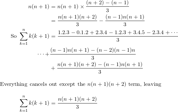 \begin{align*} n(n+1)&=n(n+1)\times\frac{(n+2)-(n-1)}{3} \\ &=\frac{n(n+1)(n+2)}{3}-\frac{(n-1)n(n+1)}{3} \\ \text{So } \sum_{k=1}^n k(k+1)&=\frac{1.2.3-0.1.2+2.3.4-1.2.3+3.4.5-2.3.4 +\cdots}{3} \\ \cdots+&\frac{(n-1)n(n+1)-(n-2)(n-1)n}{3} \\ &+\frac{n(n+1)(n+2)-(n-1)n(n+1)}{3} \\ \intertext{Everything cancels out except the $n(n+1)(n+2)$ term, leaving} \sum_{k=1}^n k(k+1)&=\frac{n(n+1)(n+2)}{3} \end{align*}