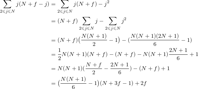 \begin{align*} \sum_{2\les j\les N} j(N+f-j)&= \sum_{2\les j\les N} j(N+f)-j^2 \\ &= (N+f)\sum_{2\les j\les N} j-\sum_{2\les j\les N} j^2 \\ &=(N+f)\big(\frac{N(N+1)}{2}-1\big)-(\frac{N(N+1)(2N+1)}{6}-1) \\ &=\frac{1}{2}N(N+1)(N+f)-(N+f)-N(N+1)\frac{2N+1}{6}+1 \\ &=N(N+1)(\frac{N+f}{2}-\frac{2N+1}{6})-(N+f)+1 \\ &=\big(\frac{N(N+1)}{6}-1\big)(N+3f-1)+2f  \end{align*}
