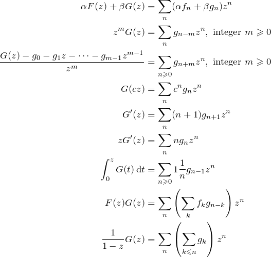 \begin{align*} \alpha F(z)+\beta G(z) &= \sum_{n}(\alpha f_n+\beta g_n)z^n\\ z^m G(z) &= \sum_n g_{n-m} z^n, \text{ integer } m\ges 0\\ \frac{G(z)-g_0-g_1 z-\dotsb -g_{m-1}z^{m-1}}{z^m} &= \sumzn{g_{n+m}}, \text{ integer } m\ges 0\\ G(cz) &= \sum_n c^n g_n z^n\\ G'(z) &= \sum_n (n+1)g_{n+1}z^n\\ zG'(z) &= \sum_n n g_n z^n\\ \int_0^z G(t) \,\mathrm{d}t &= \snge{1} \fr{n}g_{n-1}z^n\\ F(z)G(z) &= \sum_n \left(\sum_k f_k g_{n-k}\right)z^n\\ \fr{1-z}G(z) &= \sum_n\left(\sum_{k \les n} g_k\right)z^n\\ \end{align*}