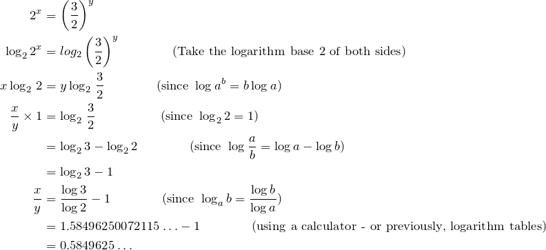\begin{align*} 2^x&=\left(\dfrac{3}{2}\right)^y\\ \log_2 2^x&=log_2\left(\dfrac{3}{2}\right)^y\qquad\qquad\text{(Take the logarithm base 2 of both sides)}\\ x\log_2\,2&=y\log_2\,\frac{3}{2}\qquad\qquad\text{(since }\log a^b=b\log a)\\ \frac{x}{y}\times1&=\log_2\,\frac{3}{2}\qquad\qquad\quad\text{(since }\log_2 2=1)\\ &=\log_2 3-\log_2 2\qquad\qquad\text{(since }\log\frac{a}{b}=\log a-\log b)\\ &=\log_2 3-1\\ \frac{x}{y}&=\frac{\log3}{\log2}-1\qquad\qquad\text{(since }\log_a b=\frac{\log b}{\log a})\\ &=1.58496250072115\ldots-1\qquad\qquad\text{(using a calculator - or previously, logarithm tables)}\\ &=0.5849625\ldots\\ \end{align*}