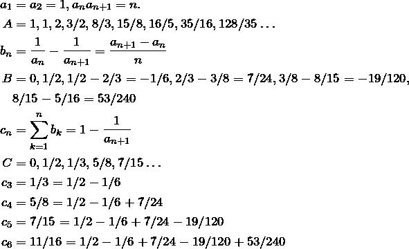 \begin{align*} a_1&=a_2=1, a_n a_{n+1}=n. \\ A &= 1, 1, 2, 3/2, 8/3, 15/8, 16/5, 35/16, 128/35 \dots \\ b_n&=\fr{a_n}-\fr{a_{n+1}}=\frac{a_{n+1}-a_n}{n} \\ B&=0,1/2,1/2-2/3=-1/6,2/3-3/8=7/24,3/8-8/15=-19/120,\\ &8/15-5/16=53/240\\ c_n&=\sum\limits_{k=1}^n b_k=1-\fr{a_{n+1}} \\ C&=0,1/2,1/3,5/8,7/15\dots \\ c_3&=1/3=1/2-1/6 \\ c_4&=5/8=1/2-1/6+7/24 \\ c_5&=7/15=1/2-1/6+7/24-19/120 \\ c_6&=11/16=1/2-1/6+7/24-19/120+53/240 \end{align*}